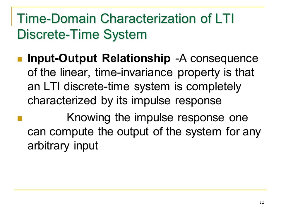 12 Time-Domain Characterization of LTI Discrete-Time System Input-Output Relationship -A consequence of the linear, time-invariance property is that an LTI discrete-time system is completely characterized by its impulse response Knowing the impulse response one can compute the output of the system for any arbitrary input