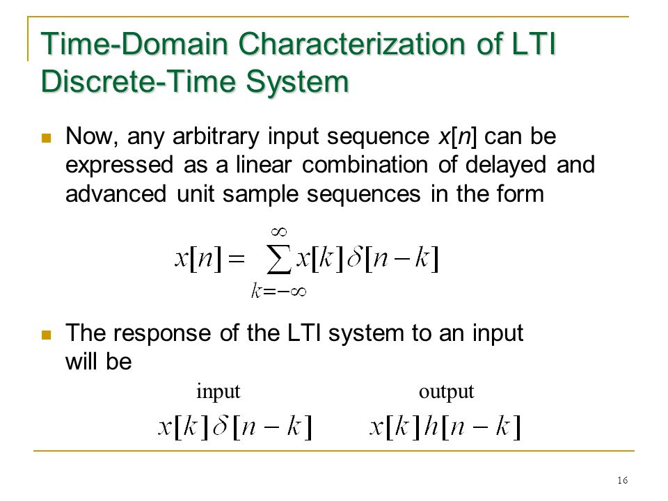 16 Time-Domain Characterization of LTI Discrete-Time System Now, any arbitrary input sequence x[n] can be expressed as a linear combination of delayed and advanced unit sample sequences in the form The response of the LTI system to an input will be inputoutput