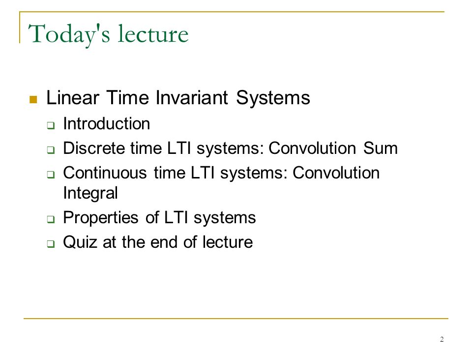 2 Today s lecture Linear Time Invariant Systems  Introduction  Discrete time LTI systems: Convolution Sum  Continuous time LTI systems: Convolution Integral  Properties of LTI systems  Quiz at the end of lecture