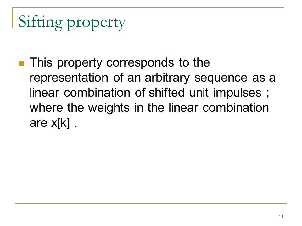 21 Sifting property This property corresponds to the representation of an arbitrary sequence as a linear combination of shifted unit impulses ; where the weights in the linear combination are x[k].