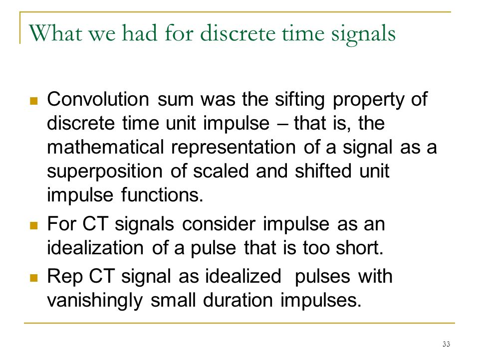 33 What we had for discrete time signals Convolution sum was the sifting property of discrete time unit impulse – that is, the mathematical representation of a signal as a superposition of scaled and shifted unit impulse functions.