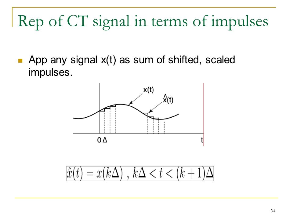 34 Rep of CT signal in terms of impulses App any signal x(t) as sum of shifted, scaled impulses.