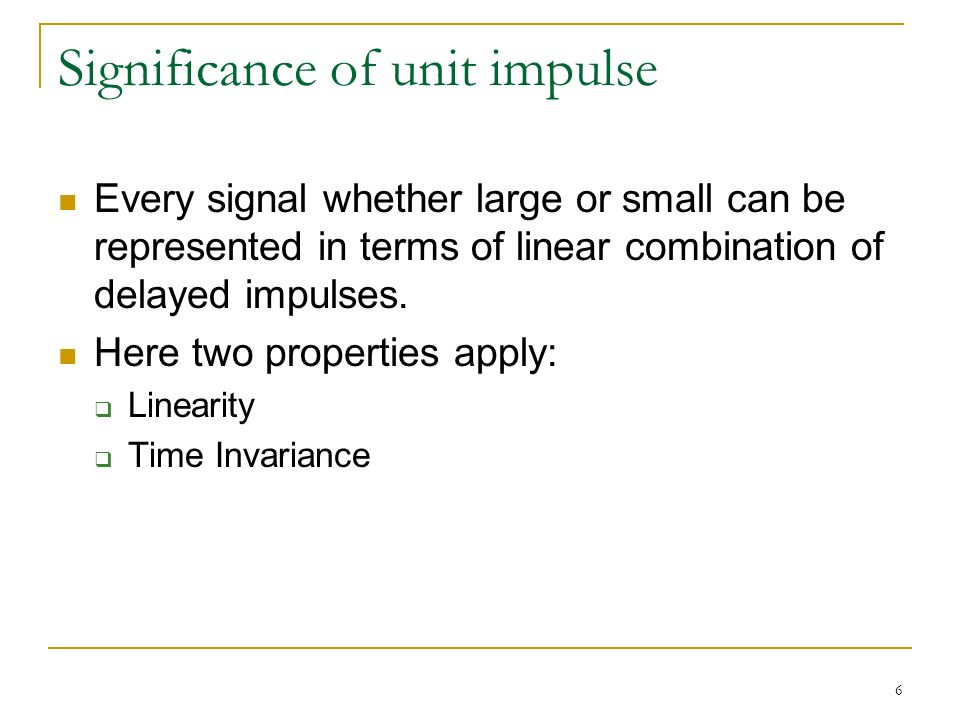 6 Significance of unit impulse Every signal whether large or small can be represented in terms of linear combination of delayed impulses.
