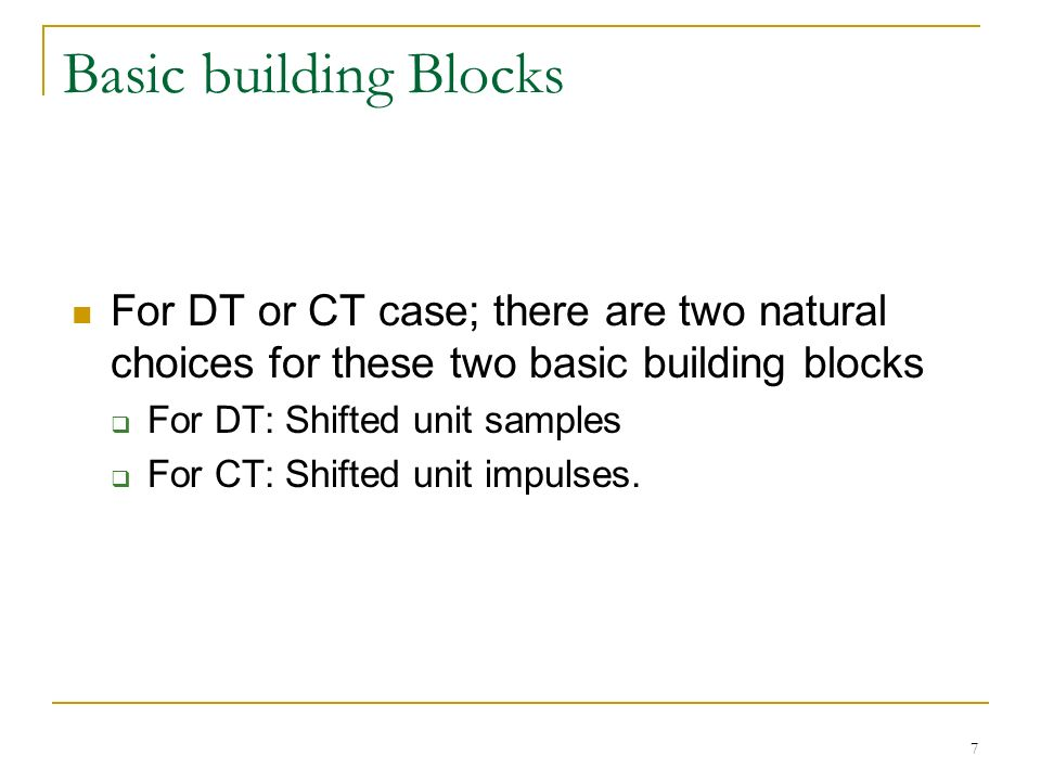 7 Basic building Blocks For DT or CT case; there are two natural choices for these two basic building blocks  For DT: Shifted unit samples  For CT: Shifted unit impulses.
