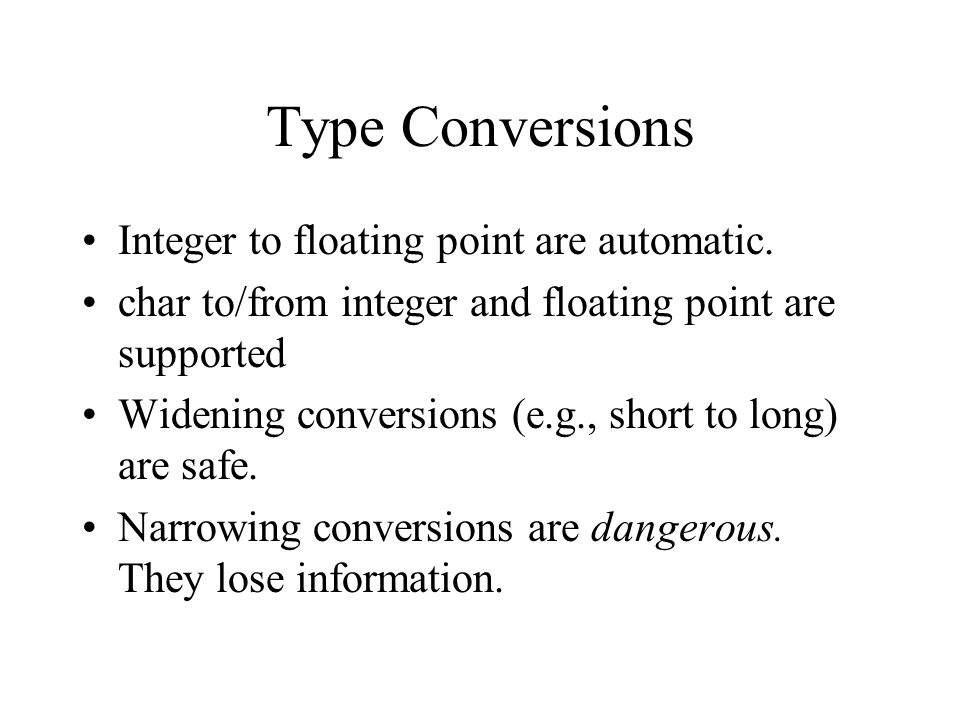 Type Conversions Integer to floating point are automatic.