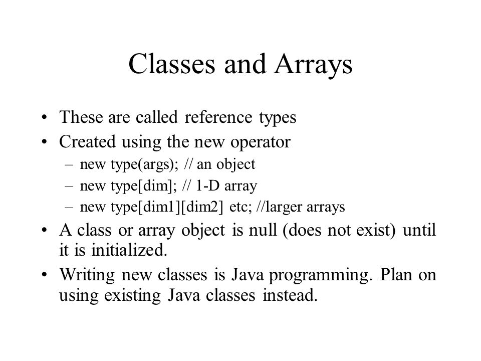 Classes and Arrays These are called reference types Created using the new operator –new type(args); // an object –new type[dim]; // 1-D array –new type[dim1][dim2] etc; //larger arrays A class or array object is null (does not exist) until it is initialized.