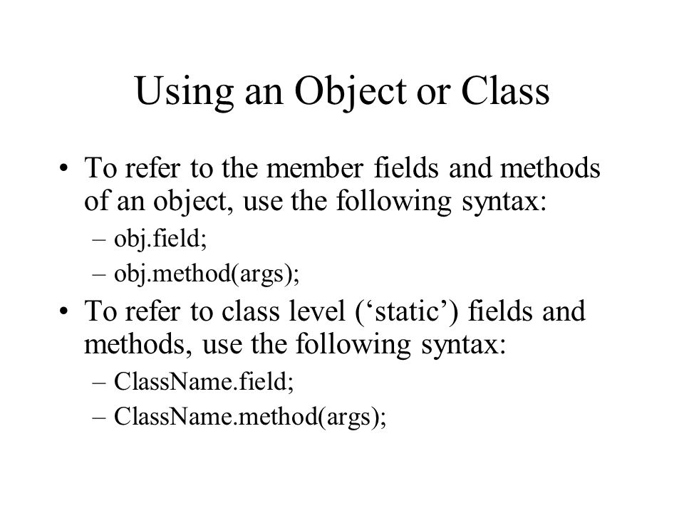 Using an Object or Class To refer to the member fields and methods of an object, use the following syntax: –obj.field; –obj.method(args); To refer to class level ('static') fields and methods, use the following syntax: –ClassName.field; –ClassName.method(args);
