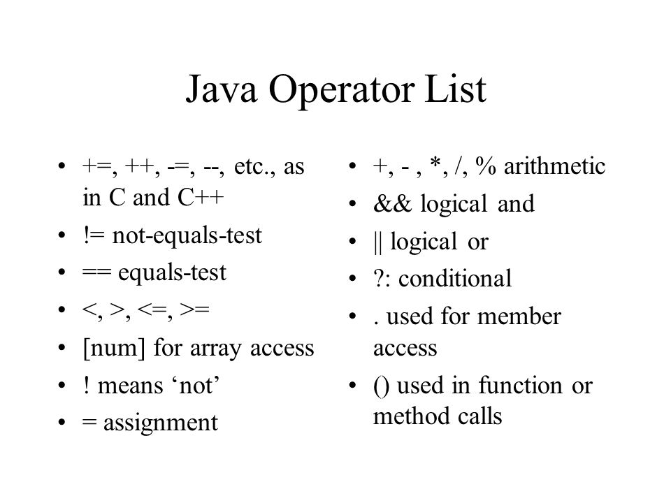 Java Operator List +=, ++, -=, --, etc., as in C and C++ != not-equals-test == equals-test, = [num] for array access .