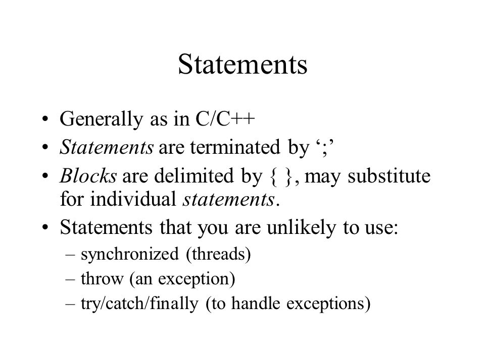 Statements Generally as in C/C++ Statements are terminated by ';' Blocks are delimited by { }, may substitute for individual statements.