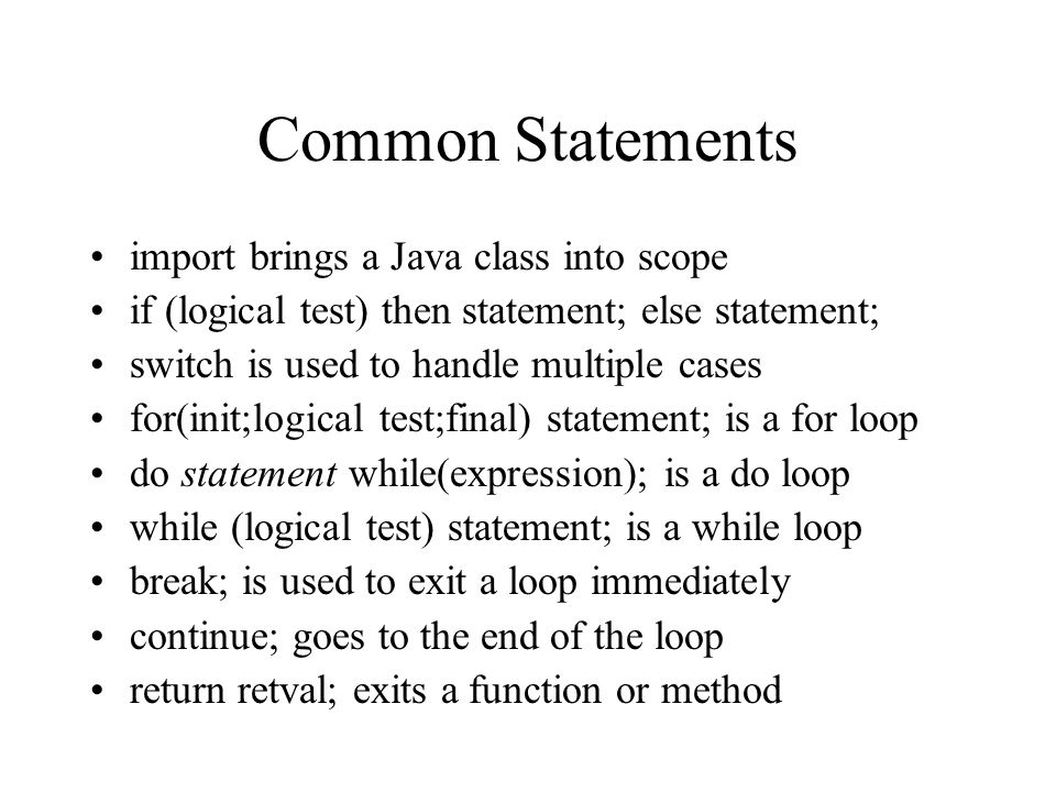 Common Statements import brings a Java class into scope if (logical test) then statement; else statement; switch is used to handle multiple cases for(init;logical test;final) statement; is a for loop do statement while(expression); is a do loop while (logical test) statement; is a while loop break; is used to exit a loop immediately continue; goes to the end of the loop return retval; exits a function or method
