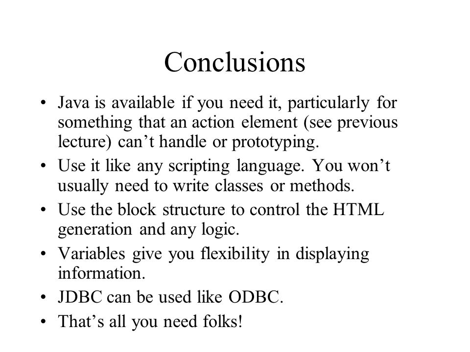 Conclusions Java is available if you need it, particularly for something that an action element (see previous lecture) can't handle or prototyping.