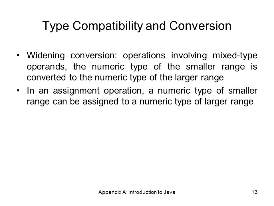 Appendix A: Introduction to Java13 Type Compatibility and Conversion Widening conversion: operations involving mixed-type operands, the numeric type of the smaller range is converted to the numeric type of the larger range In an assignment operation, a numeric type of smaller range can be assigned to a numeric type of larger range