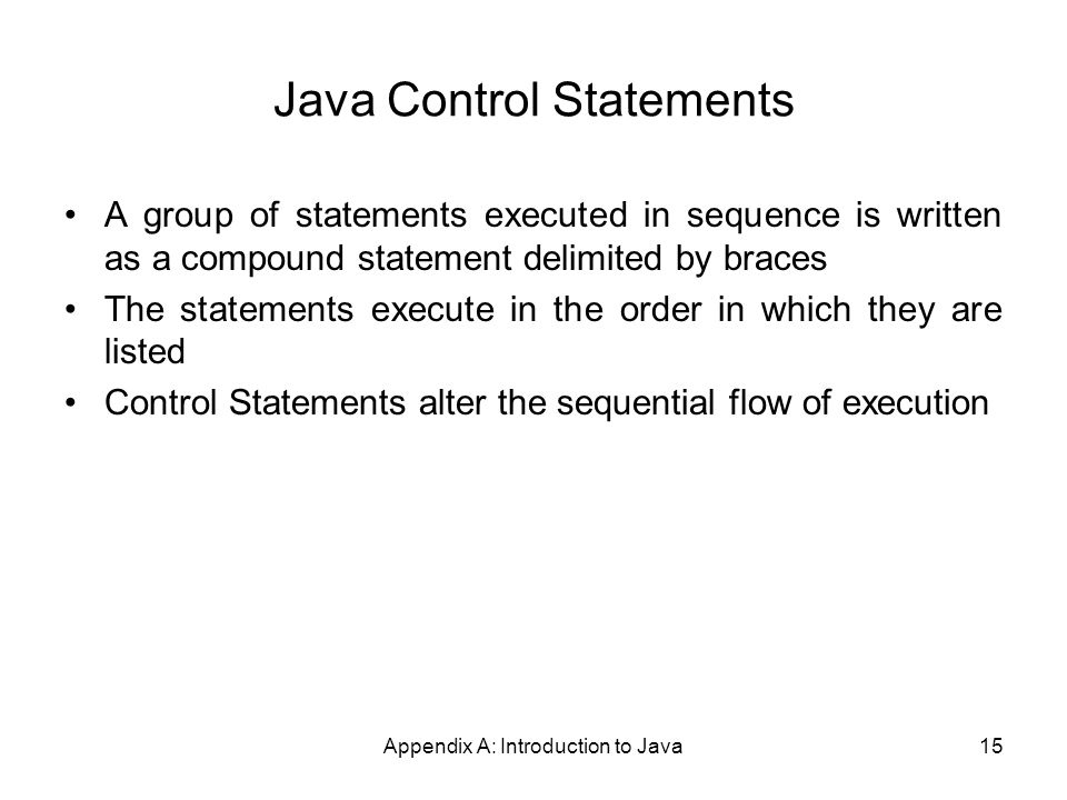 Appendix A: Introduction to Java15 Java Control Statements A group of statements executed in sequence is written as a compound statement delimited by braces The statements execute in the order in which they are listed Control Statements alter the sequential flow of execution