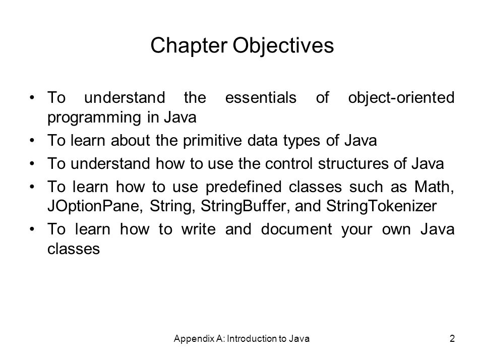 Appendix A: Introduction to Java2 Chapter Objectives To understand the essentials of object-oriented programming in Java To learn about the primitive data types of Java To understand how to use the control structures of Java To learn how to use predefined classes such as Math, JOptionPane, String, StringBuffer, and StringTokenizer To learn how to write and document your own Java classes