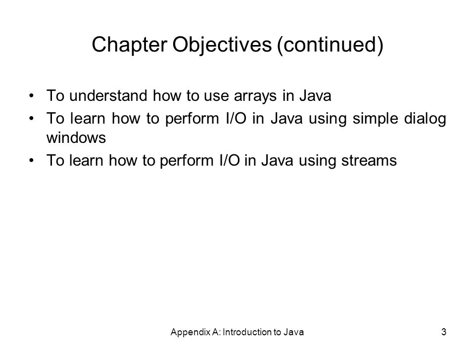 Appendix A: Introduction to Java3 Chapter Objectives (continued) To understand how to use arrays in Java To learn how to perform I/O in Java using simple dialog windows To learn how to perform I/O in Java using streams