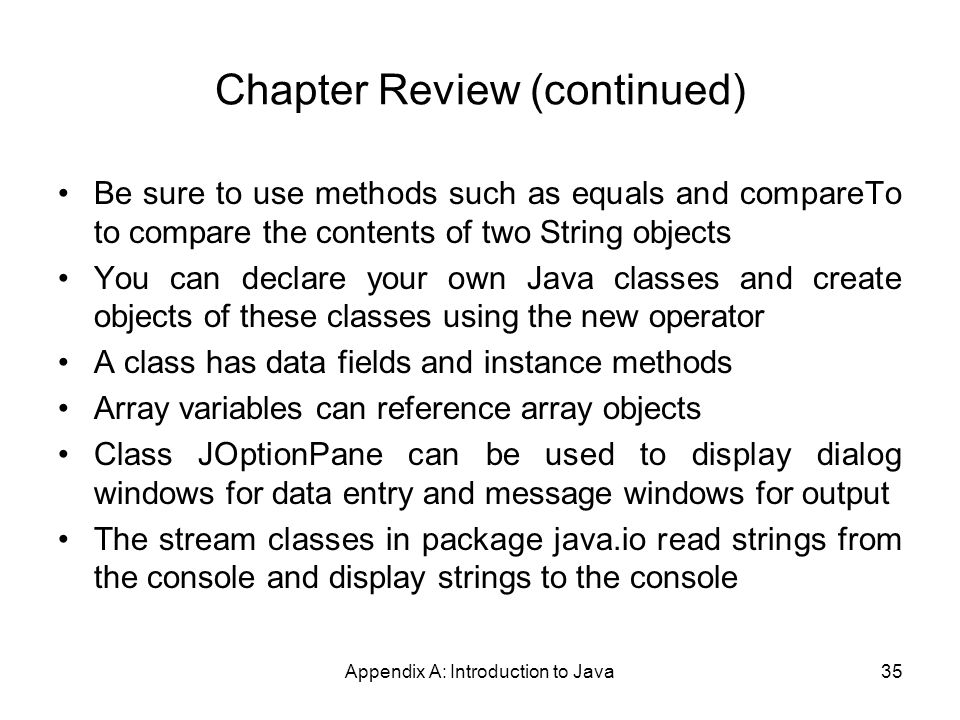 Appendix A: Introduction to Java35 Chapter Review (continued) Be sure to use methods such as equals and compareTo to compare the contents of two String objects You can declare your own Java classes and create objects of these classes using the new operator A class has data fields and instance methods Array variables can reference array objects Class JOptionPane can be used to display dialog windows for data entry and message windows for output The stream classes in package java.io read strings from the console and display strings to the console