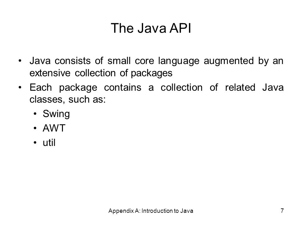 Appendix A: Introduction to Java7 The Java API Java consists of small core language augmented by an extensive collection of packages Each package contains a collection of related Java classes, such as: Swing AWT util