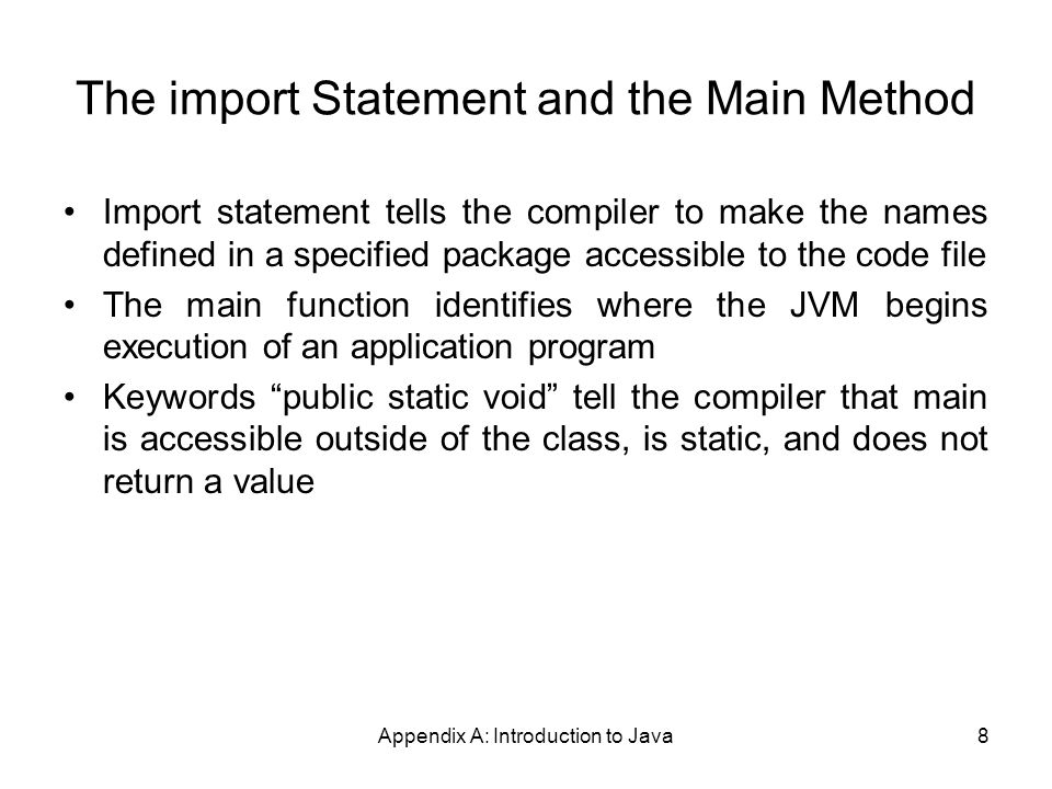 Appendix A: Introduction to Java8 The import Statement and the Main Method Import statement tells the compiler to make the names defined in a specified package accessible to the code file The main function identifies where the JVM begins execution of an application program Keywords public static void tell the compiler that main is accessible outside of the class, is static, and does not return a value