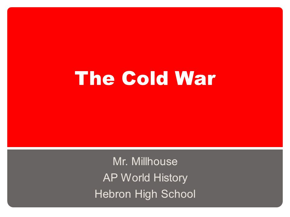 The Cold War Mr. Millhouse AP World History Hebron High School