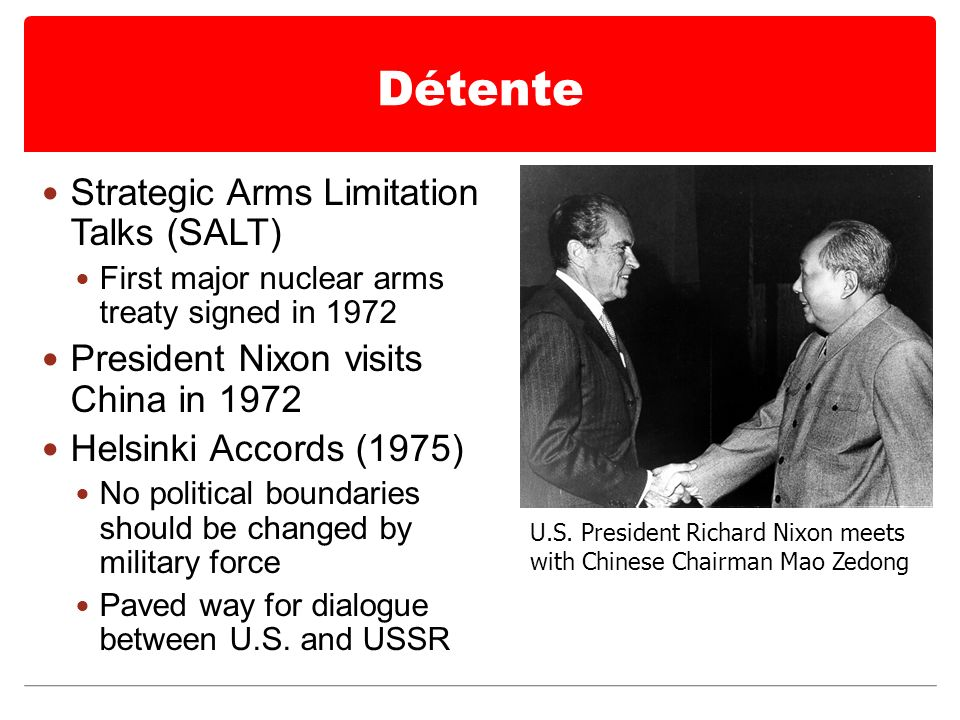 Détente Strategic Arms Limitation Talks (SALT) First major nuclear arms treaty signed in 1972 President Nixon visits China in 1972 Helsinki Accords (1975) No political boundaries should be changed by military force Paved way for dialogue between U.S.
