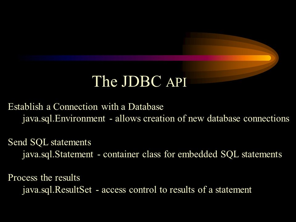 The JDBC API Establish a Connection with a Database java.sql.Environment - allows creation of new database connections Send SQL statements java.sql.Statement - container class for embedded SQL statements Process the results java.sql.ResultSet - access control to results of a statement