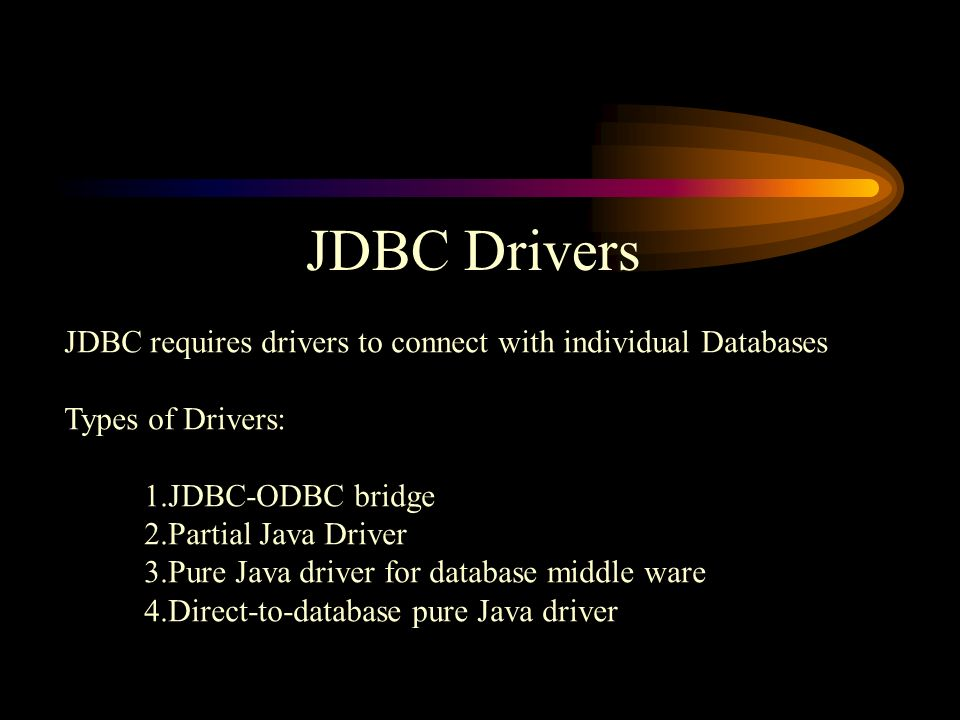 JDBC Drivers JDBC requires drivers to connect with individual Databases Types of Drivers: 1.JDBC-ODBC bridge 2.Partial Java Driver 3.Pure Java driver for database middle ware 4.Direct-to-database pure Java driver