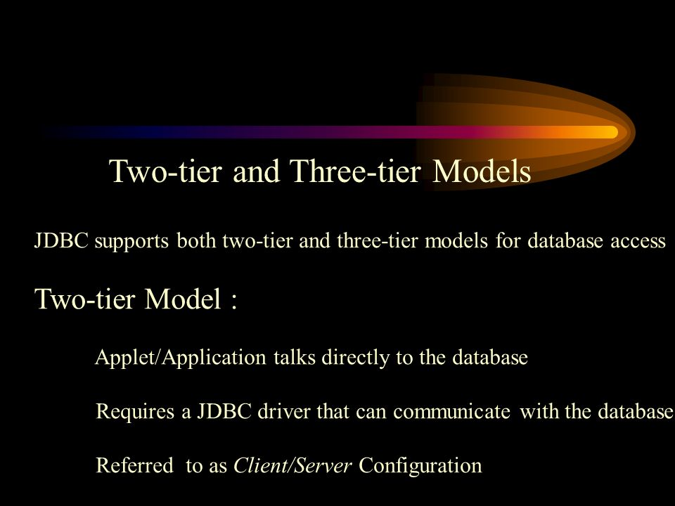 Two-tier and Three-tier Models JDBC supports both two-tier and three-tier models for database access Two-tier Model : Applet/Application talks directly to the database Requires a JDBC driver that can communicate with the database Referred to as Client/Server Configuration