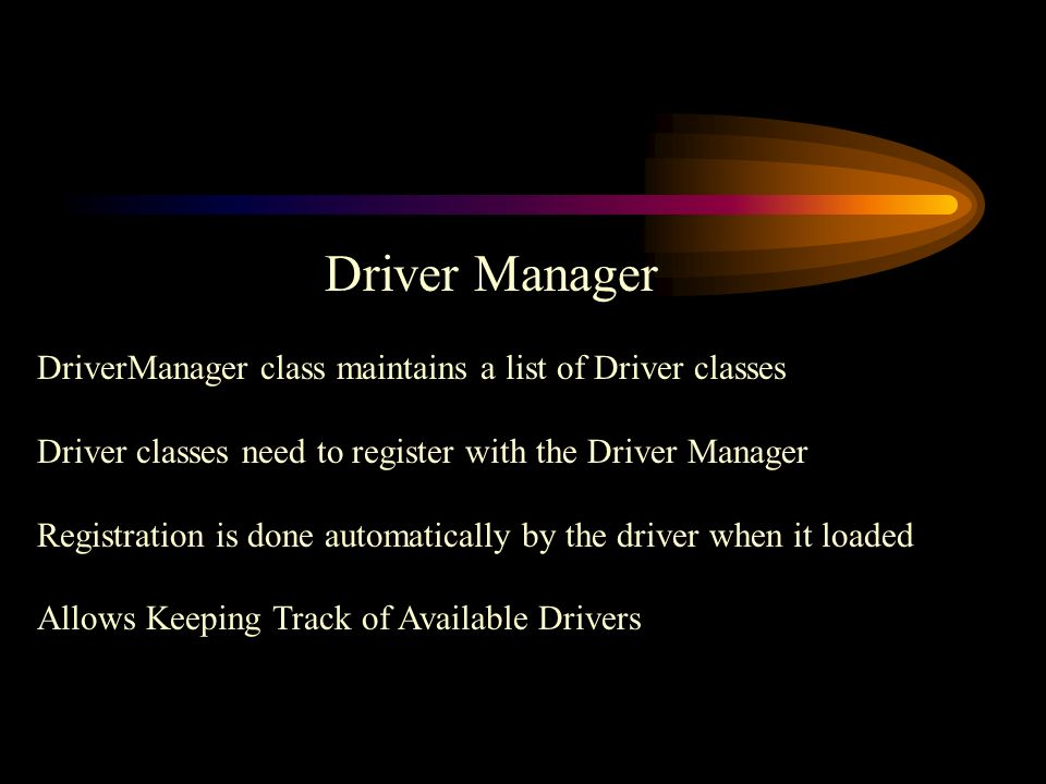 Driver Manager DriverManager class maintains a list of Driver classes Driver classes need to register with the Driver Manager Registration is done automatically by the driver when it loaded Allows Keeping Track of Available Drivers