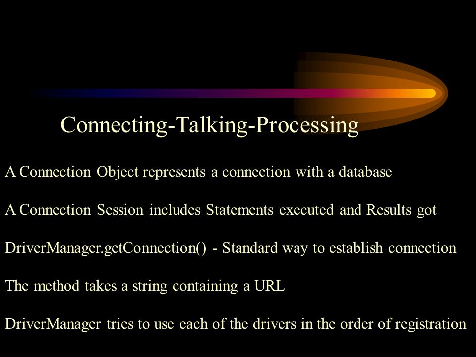Connecting-Talking-Processing A Connection Object represents a connection with a database A Connection Session includes Statements executed and Results got DriverManager.getConnection() - Standard way to establish connection The method takes a string containing a URL DriverManager tries to use each of the drivers in the order of registration