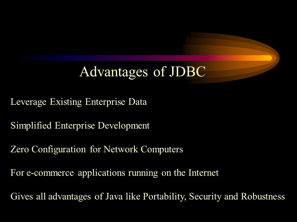 Advantages of JDBC Leverage Existing Enterprise Data Simplified Enterprise Development Zero Configuration for Network Computers For e-commerce applications running on the Internet Gives all advantages of Java like Portability, Security and Robustness