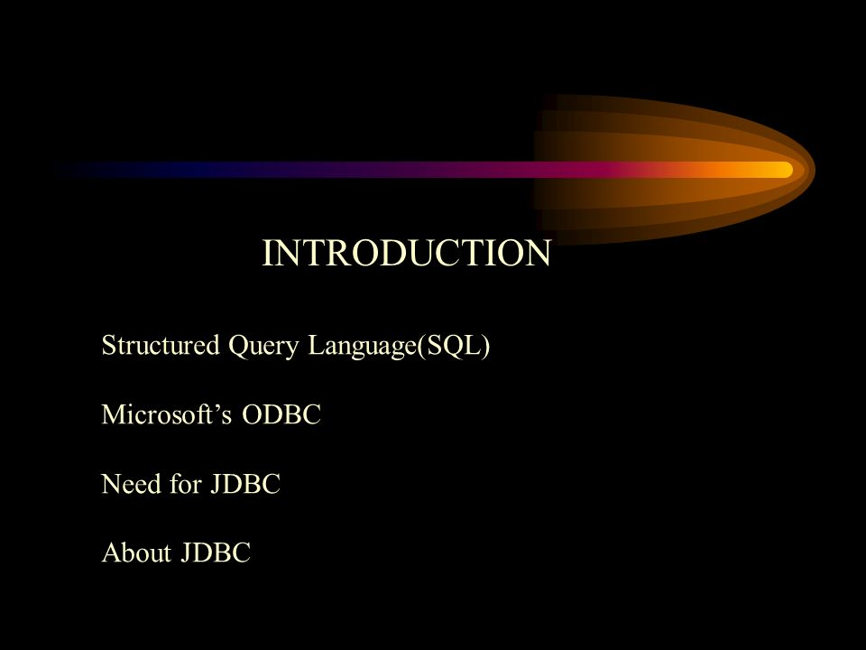 INTRODUCTION Structured Query Language(SQL) Microsoft's ODBC Need for JDBC About JDBC