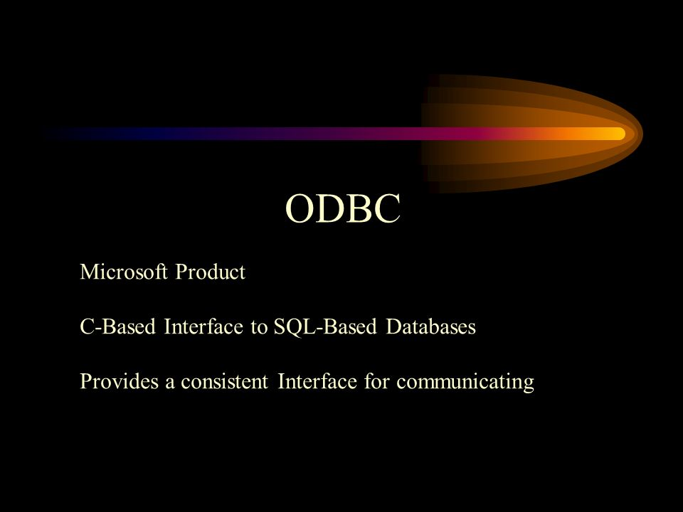 ODBC Microsoft Product C-Based Interface to SQL-Based Databases Provides a consistent Interface for communicating