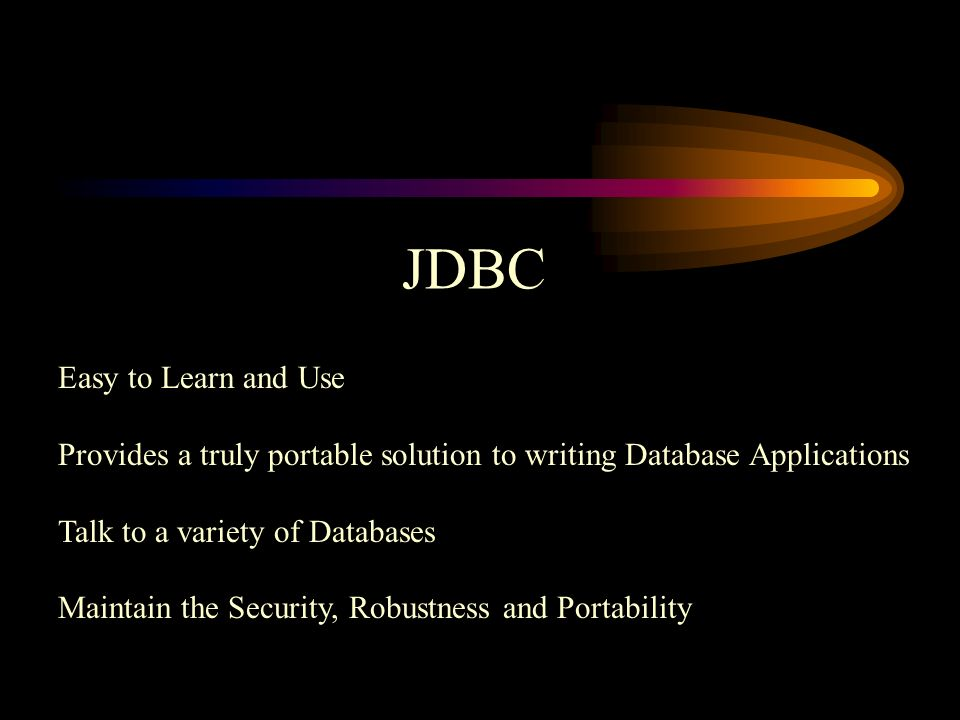 JDBC Easy to Learn and Use Provides a truly portable solution to writing Database Applications Talk to a variety of Databases Maintain the Security, Robustness and Portability