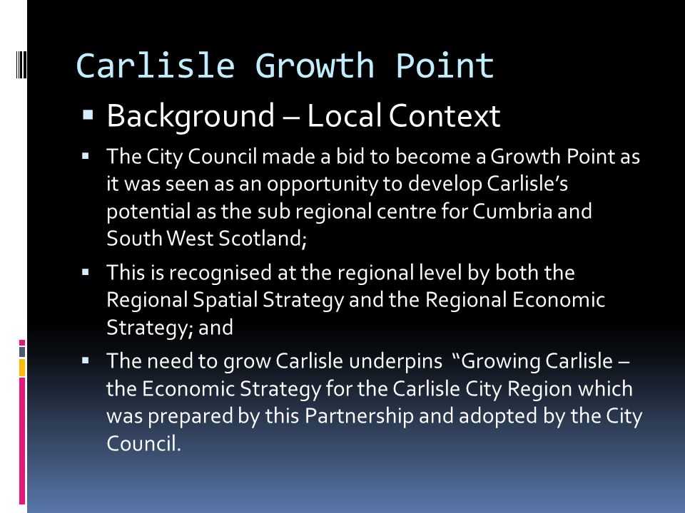 Carlisle Growth Point  Background – Local Context  The City Council made a bid to become a Growth Point as it was seen as an opportunity to develop Carlisle's potential as the sub regional centre for Cumbria and South West Scotland;  This is recognised at the regional level by both the Regional Spatial Strategy and the Regional Economic Strategy; and  The need to grow Carlisle underpins Growing Carlisle – the Economic Strategy for the Carlisle City Region which was prepared by this Partnership and adopted by the City Council.