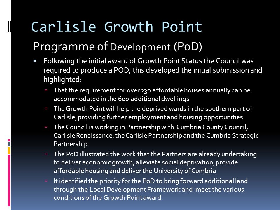 Carlisle Growth Point Programme of Development (PoD)  Following the initial award of Growth Point Status the Council was required to produce a POD, this developed the initial submission and highlighted:  That the requirement for over 230 affordable houses annually can be accommodated in the 600 additional dwellings  The Growth Point will help the deprived wards in the southern part of Carlisle, providing further employment and housing opportunities  The Council is working in Partnership with Cumbria County Council, Carlisle Renaissance, the Carlisle Partnership and the Cumbria Strategic Partnership  The PoD illustrated the work that the Partners are already undertaking to deliver economic growth, alleviate social deprivation, provide affordable housing and deliver the University of Cumbria  It identified the priority for the PoD to bring forward additional land through the Local Development Framework and meet the various conditions of the Growth Point award.