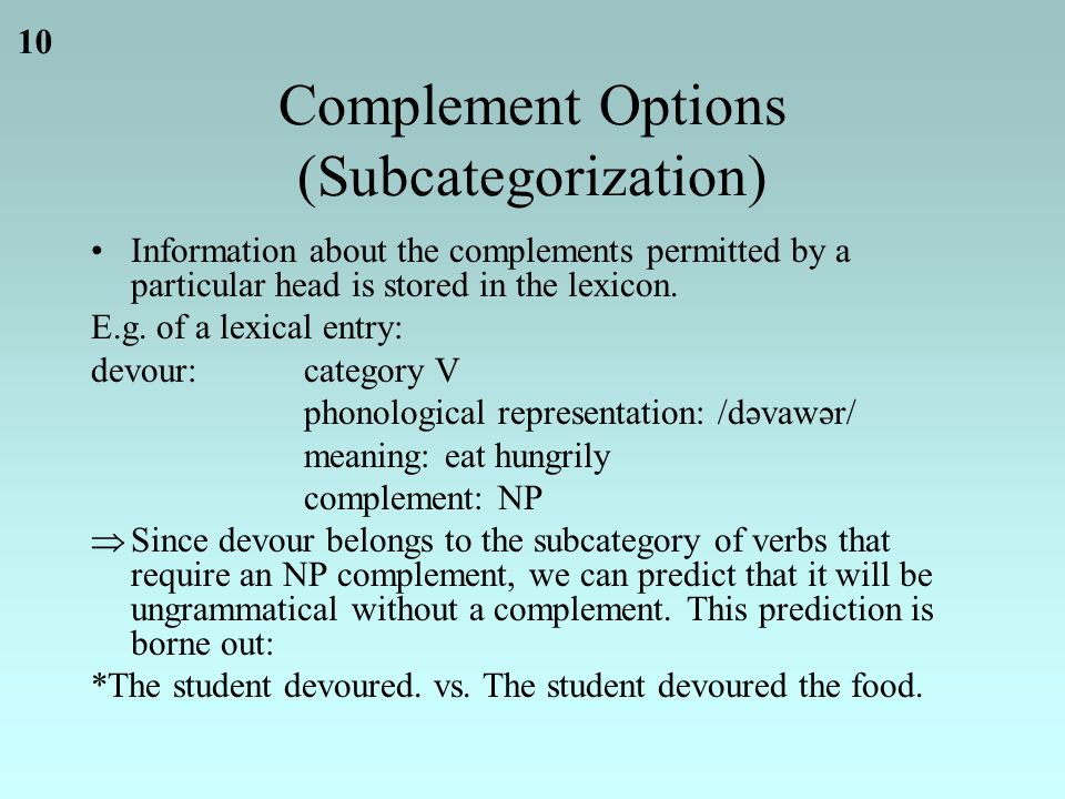 10 Complement Options (Subcategorization) Information about the complements permitted by a particular head is stored in the lexicon.