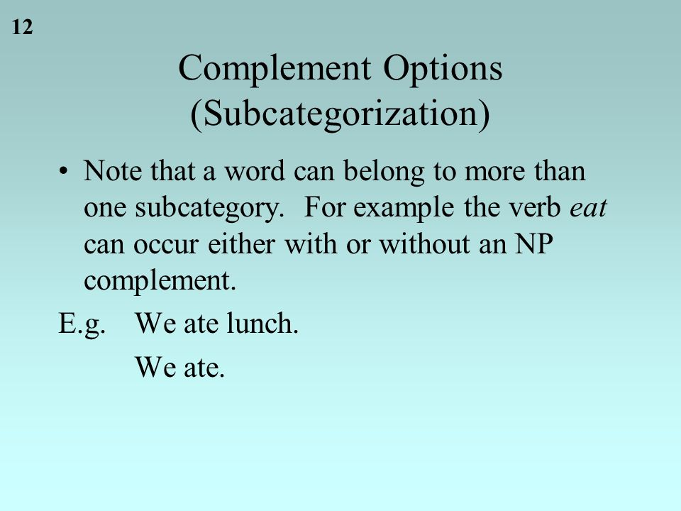 12 Complement Options (Subcategorization) Note that a word can belong to more than one subcategory.