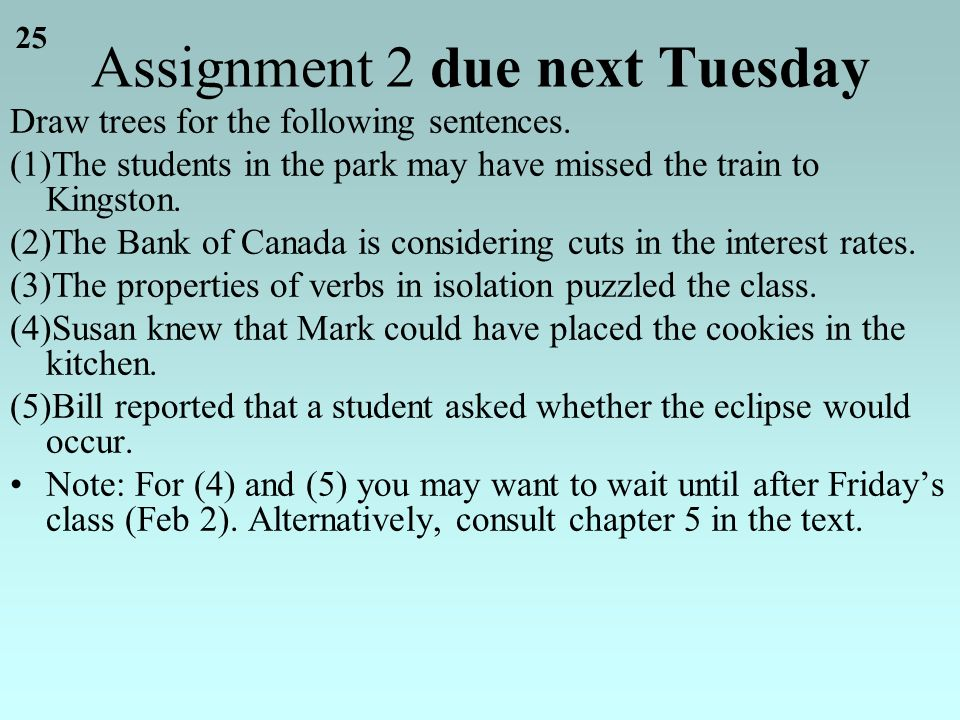 25 Assignment 2 due next Tuesday Draw trees for the following sentences.
