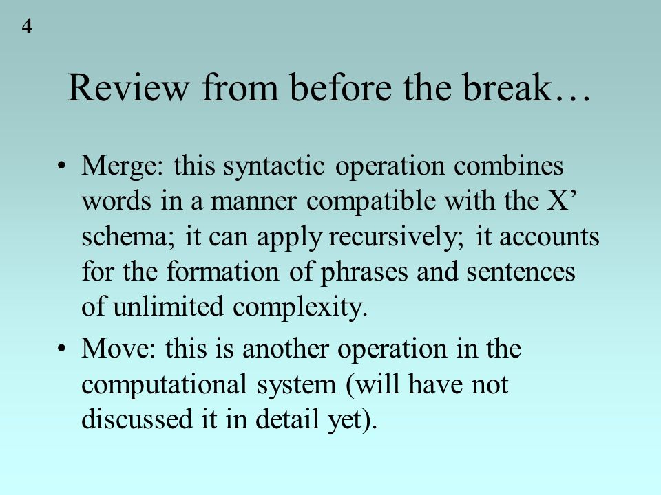 4 Review from before the break… Merge: this syntactic operation combines words in a manner compatible with the X' schema; it can apply recursively; it accounts for the formation of phrases and sentences of unlimited complexity.