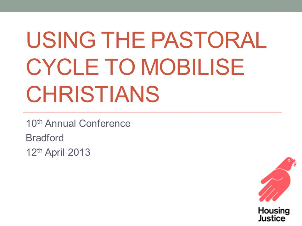 USING THE PASTORAL CYCLE TO MOBILISE CHRISTIANS 10 th Annual Conference Bradford 12 th April 2013
