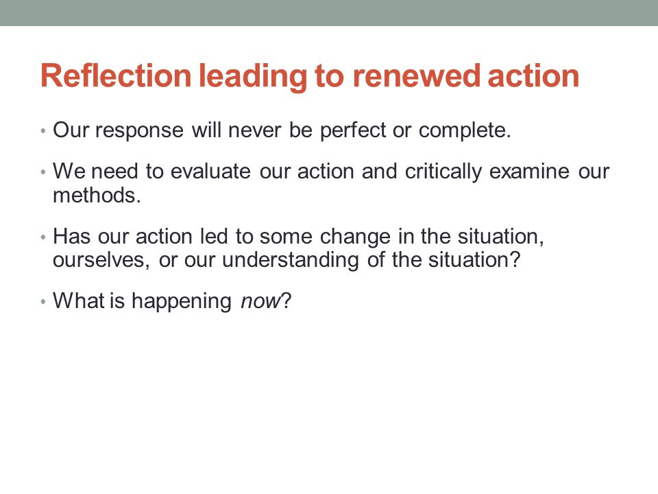 Reflection leading to renewed action Our response will never be perfect or complete.