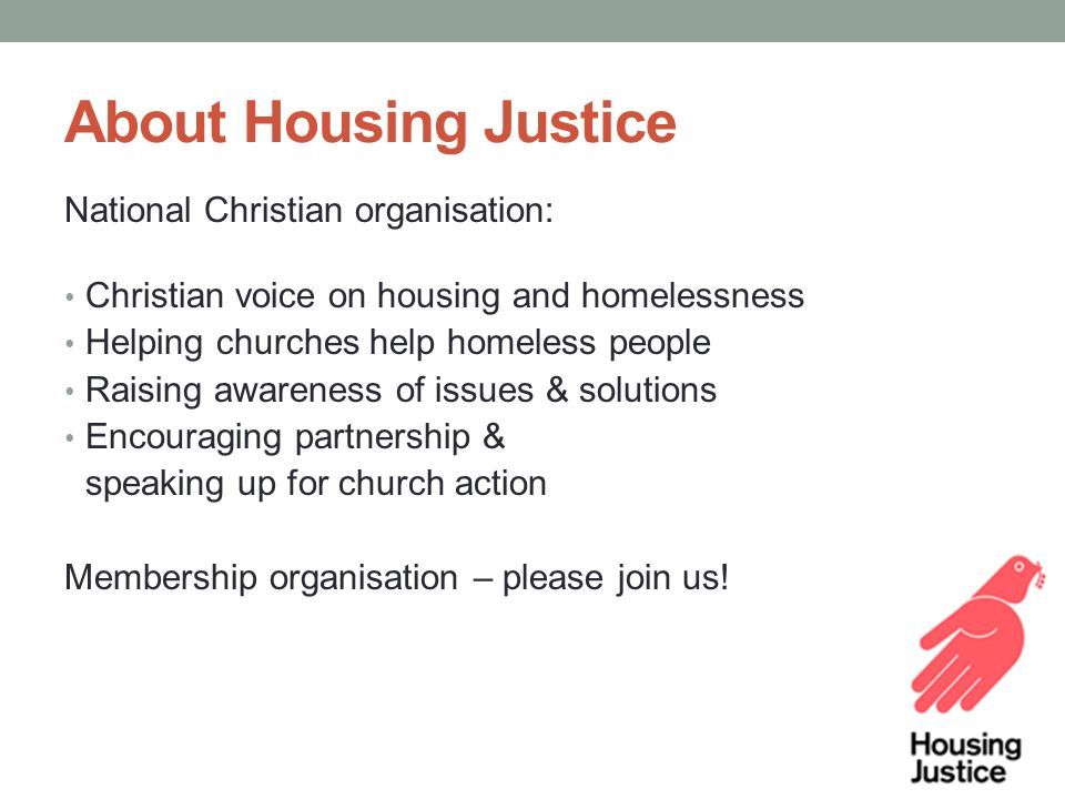 About Housing Justice National Christian organisation: Christian voice on housing and homelessness Helping churches help homeless people Raising awareness of issues & solutions Encouraging partnership & speaking up for church action Membership organisation – please join us!