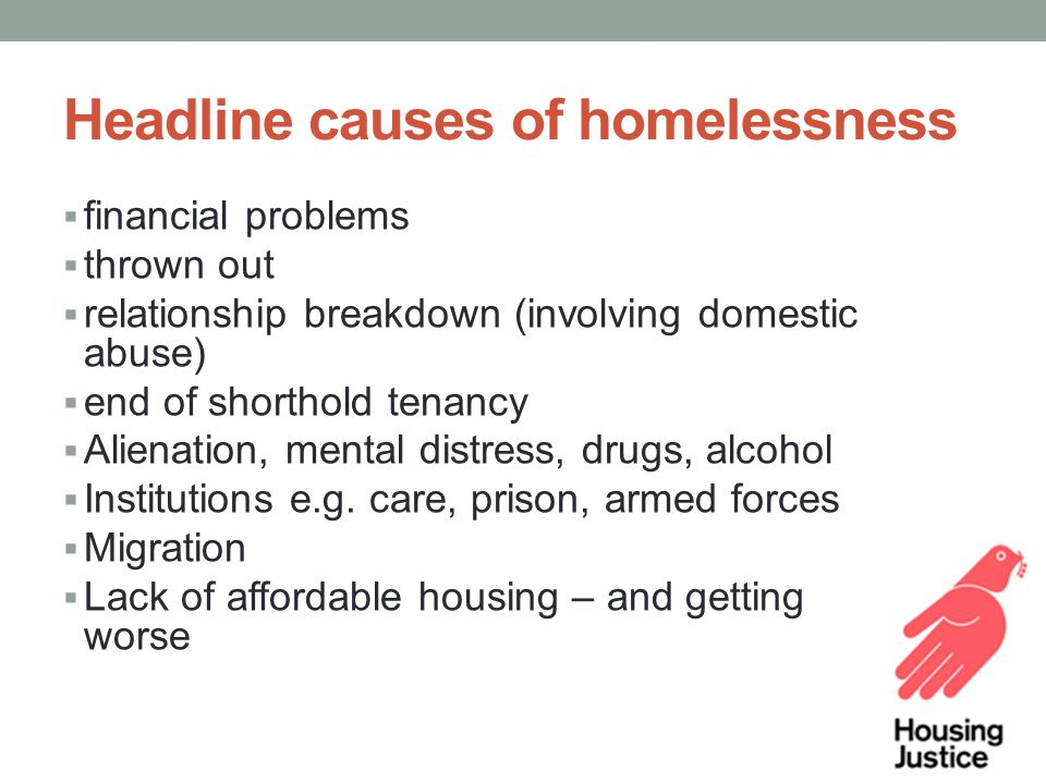 Headline causes of homelessness  financial problems  thrown out  relationship breakdown (involving domestic abuse)  end of shorthold tenancy  Alienation, mental distress, drugs, alcohol  Institutions e.g.