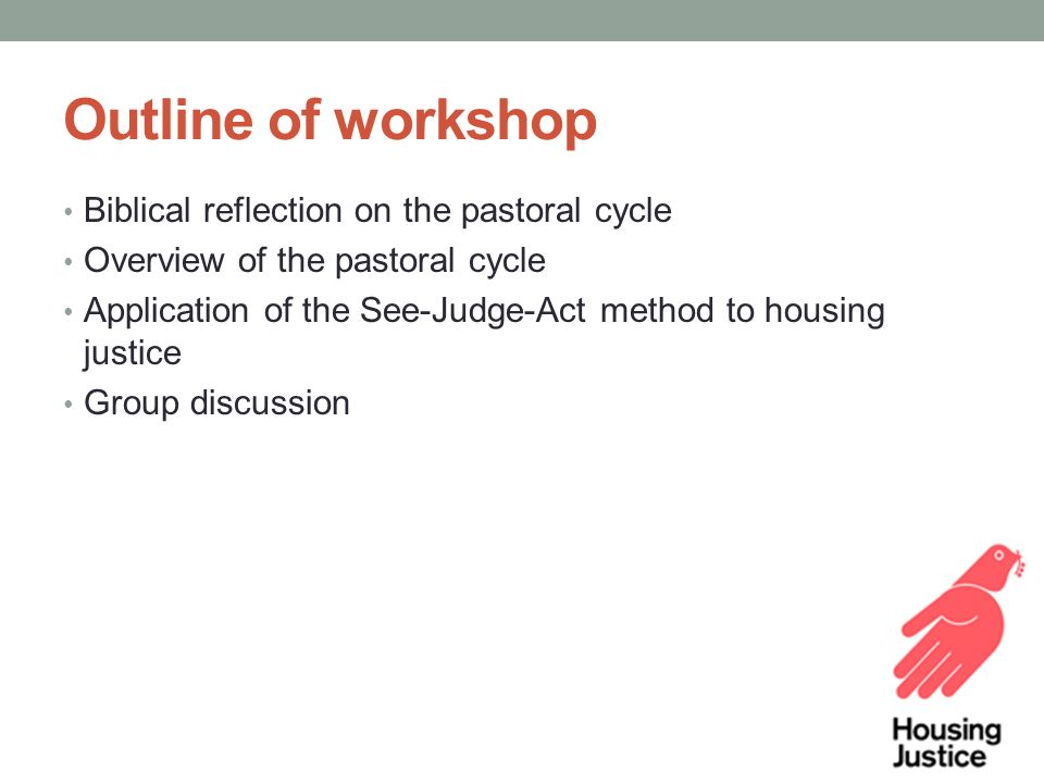 Outline of workshop Biblical reflection on the pastoral cycle Overview of the pastoral cycle Application of the See-Judge-Act method to housing justice Group discussion