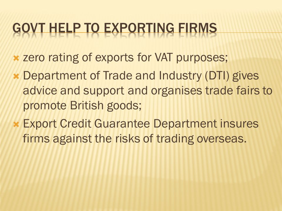  zero rating of exports for VAT purposes;  Department of Trade and Industry (DTI) gives advice and support and organises trade fairs to promote British goods;  Export Credit Guarantee Department insures firms against the risks of trading overseas.