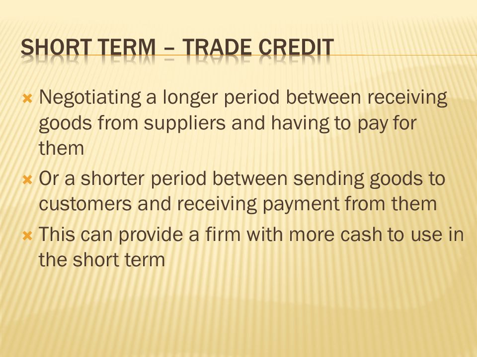  Negotiating a longer period between receiving goods from suppliers and having to pay for them  Or a shorter period between sending goods to customers and receiving payment from them  This can provide a firm with more cash to use in the short term