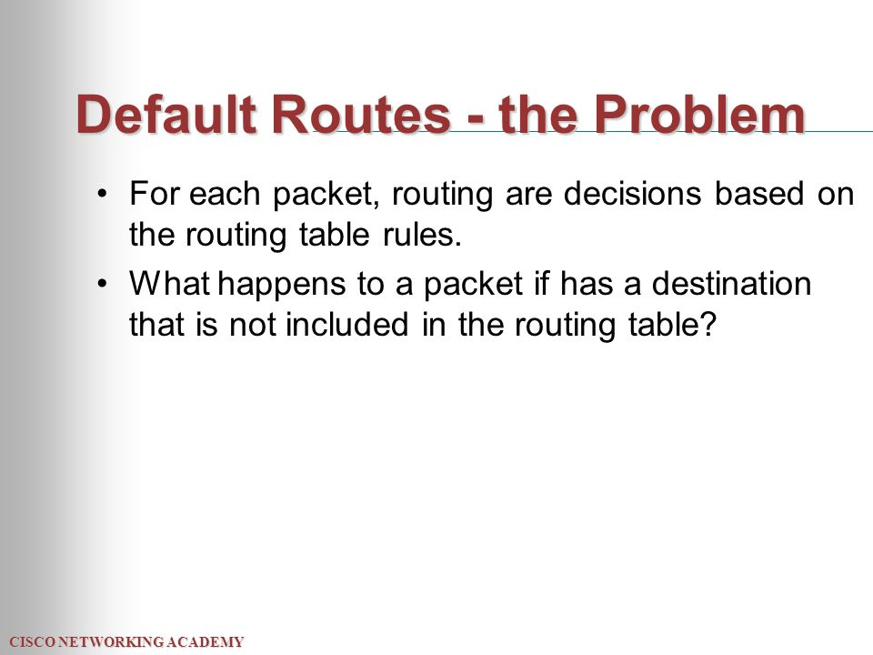 CISCO NETWORKING ACADEMY Default Routes - the Problem For each packet, routing are decisions based on the routing table rules.