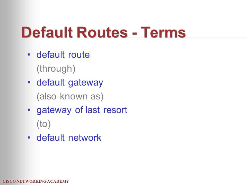 CISCO NETWORKING ACADEMY Default Routes - Terms default route (through) default gateway (also known as) gateway of last resort (to) default network