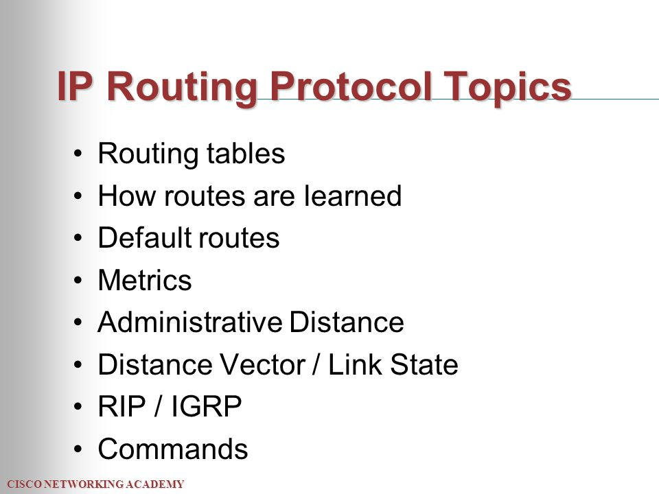 CISCO NETWORKING ACADEMY IP Routing Protocol Topics Routing tables How routes are learned Default routes Metrics Administrative Distance Distance Vector / Link State RIP / IGRP Commands