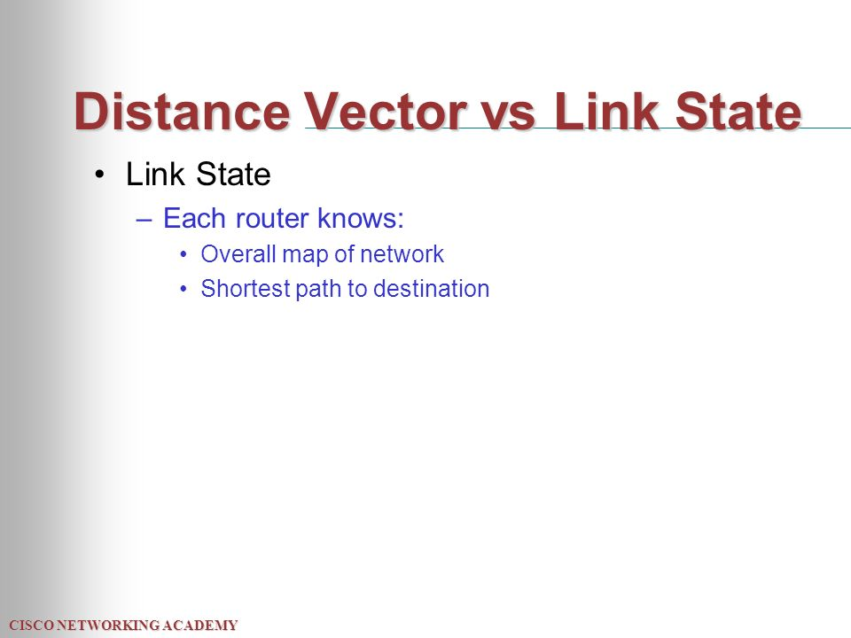 CISCO NETWORKING ACADEMY Distance Vector vs Link State Link State –Each router knows: Overall map of network Shortest path to destination